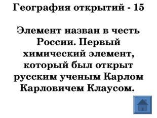 География открытий - 15  Элемент назван в честь России. Первый химический эл