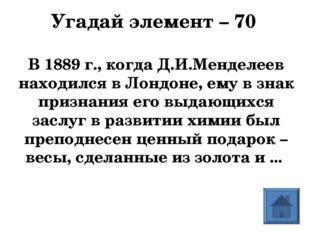 Угадай элемент – 70  В 1889 г., когда Д.И.Менделеев находился в Лондоне, ему