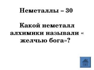 Неметаллы – 30  Какой неметалл алхимики называли « желчью бога»?
