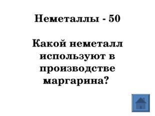 Неметаллы - 50  Какой неметалл используют в производстве маргарина?