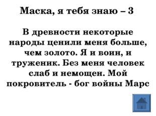 Маска, я тебя знаю – 3 В древности некоторые народы ценили меня больше, чем з