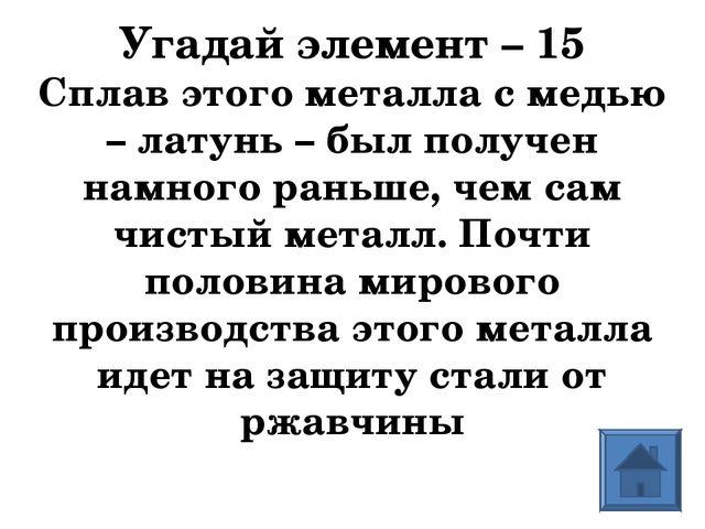 Угадай элемент – 15 Сплав этого металла с медью – латунь – был получен намног...
