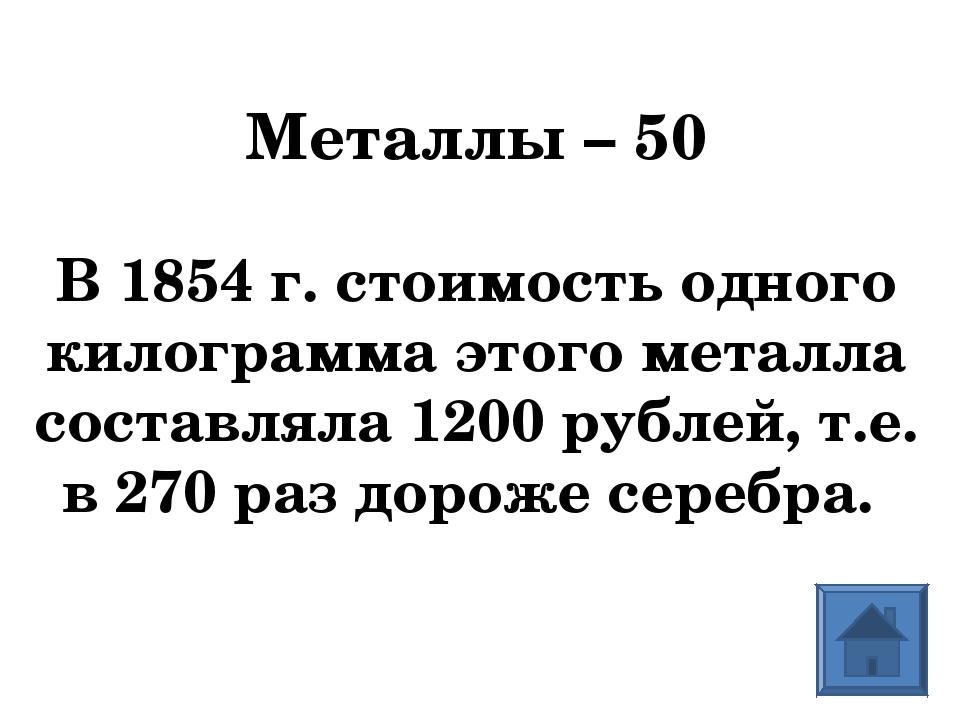 Металлы – 50 В 1854 г. стоимость одного килограмма этого металла составляла 1...