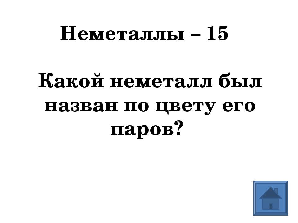 Неметаллы – 15 Какой неметалл был назван по цвету его паров?