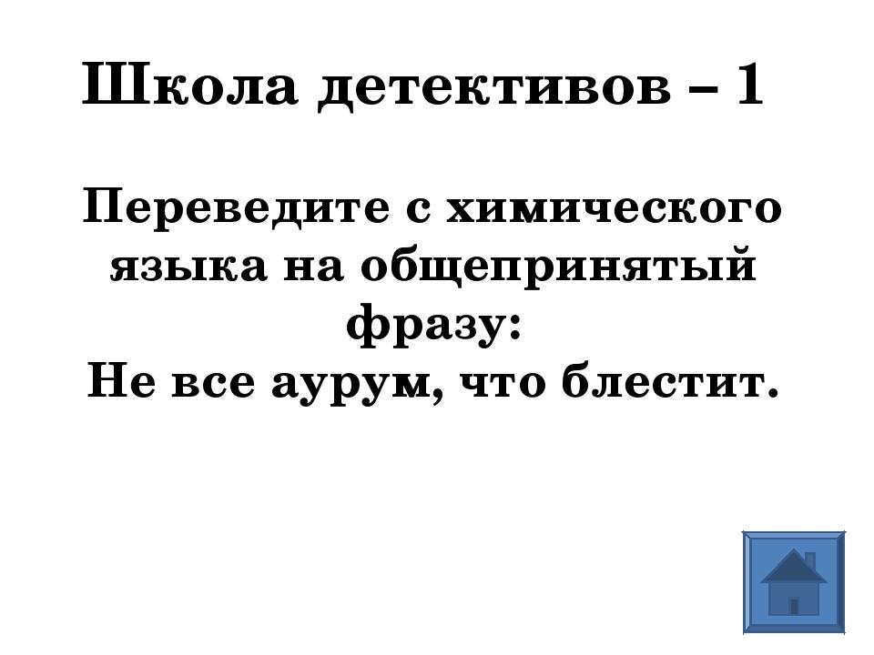 Школа детективов – 1 Переведите с химического языка на общепринятый фразу: Не...