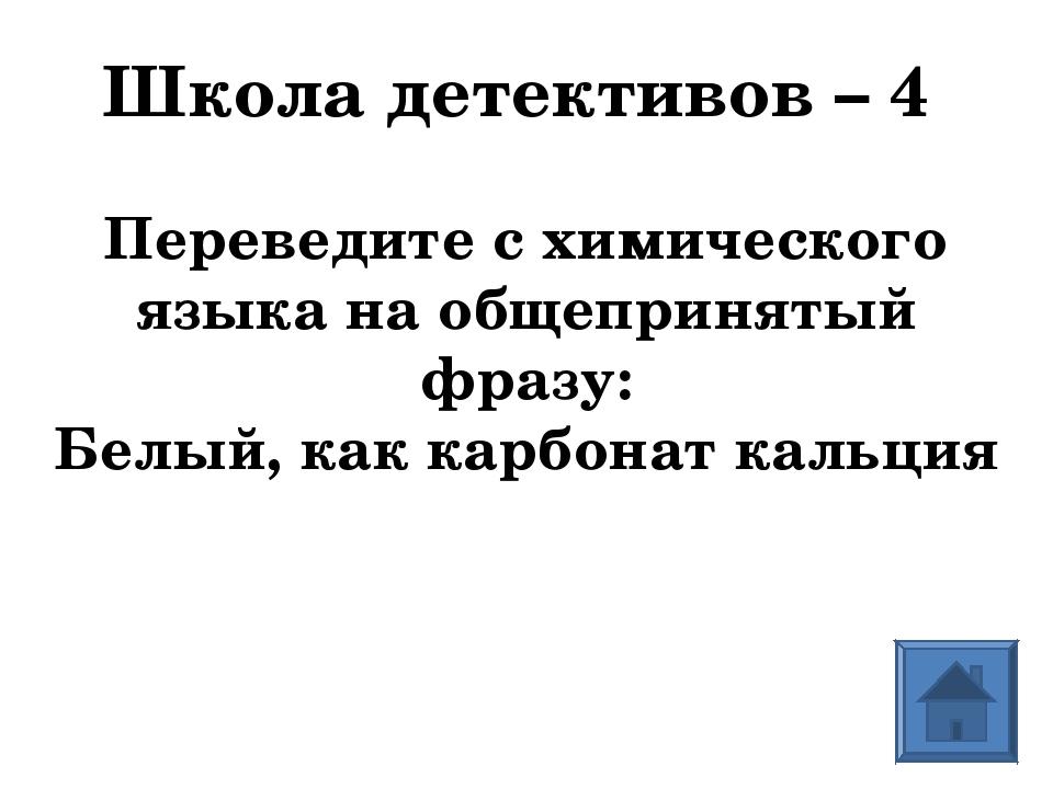 Школа детективов – 4 Переведите с химического языка на общепринятый фразу: Бе...