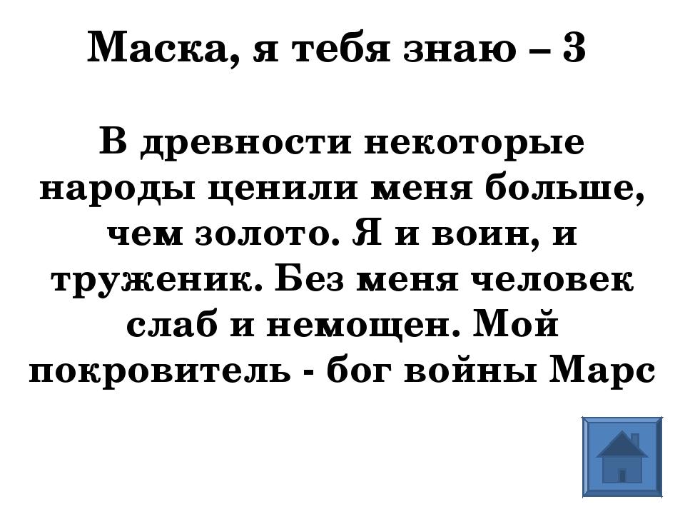 Маска, я тебя знаю – 3 В древности некоторые народы ценили меня больше, чем з...