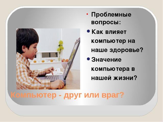 Компьютер - друг или враг? Проблемные вопросы: Как влияет компьютер на наше з...