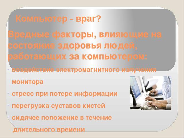Компьютер - враг? Вредные факторы, влияющие на состояние здоровья людей, рабо...