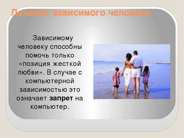 Лечение зависимого человека Зависимому человеку способны помочь только «позиц...