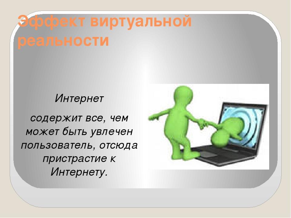 Эффект виртуальной реальности Интернет содержит все, чем может быть увлечен п...