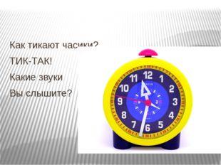 Как тикают часики? ТИК-ТАК! Какие звуки Вы слышите?