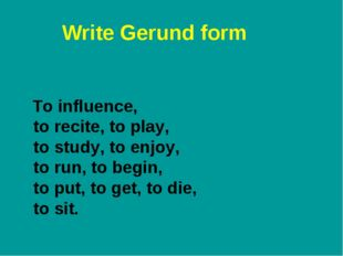 Write Gerund form To influence, to recite, to play, to study, to enjoy, to ru