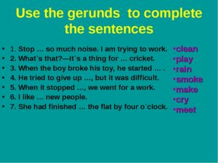 Use the gerunds to complete the sentences 1. Stop … so much noise. I am tryin