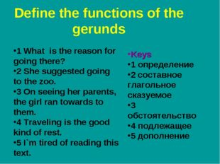 Define the functions of the gerunds 1 What is the reason for going there? 2 S