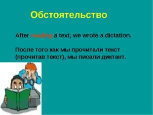 Обстоятельство After reading a text, we wrote a dictation. После того как мы