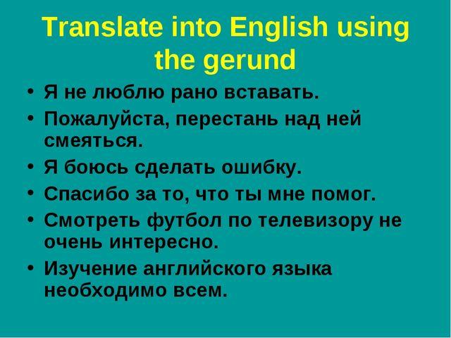 Translate into English using the gerund Я не люблю рано вставать. Пожалуйста,...