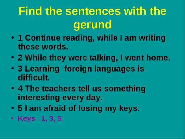 Find the sentences with the gerund 1 Continue reading, while I am writing the...