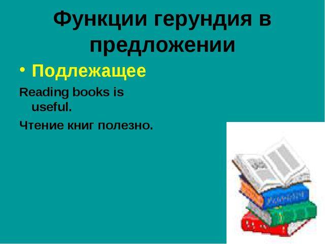 Функции герундия в предложении Подлежащее Reading books is useful. Чтение кни...