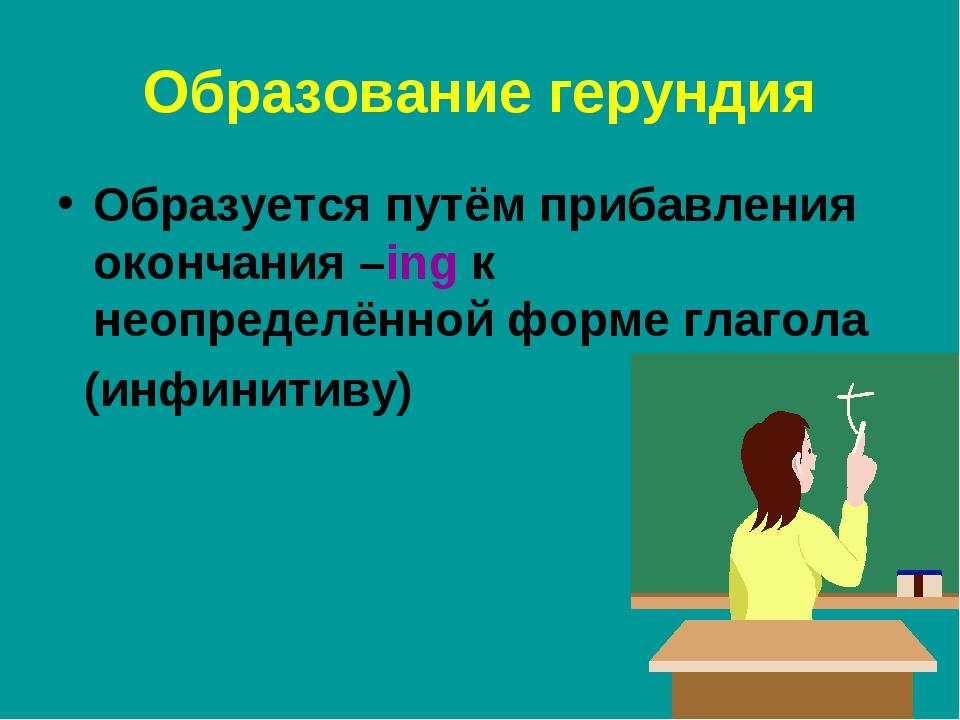Образование герундия Образуется путём прибавления окончания –ing к неопределё...