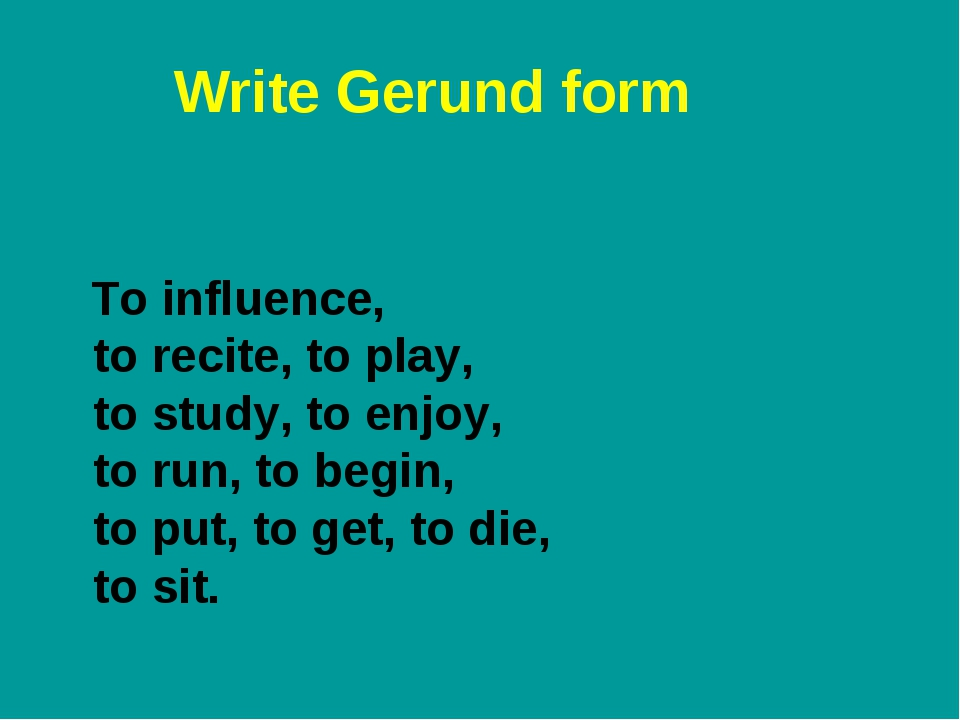 Write Gerund form To influence, to recite, to play, to study, to enjoy, to ru...