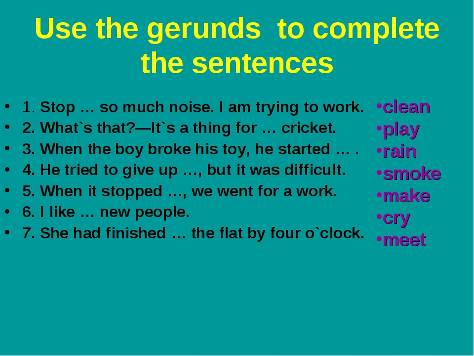 Use the gerunds to complete the sentences 1. Stop … so much noise. I am tryin...