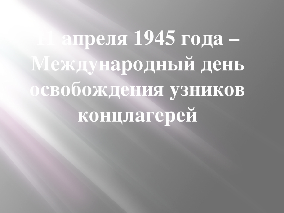 11 апреля 1945 года – Международный день освобождения узников концлагерей
