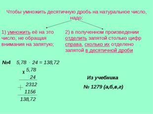 Чтобы умножить десятичную дробь на натуральное число, надо: 1) умножить её на