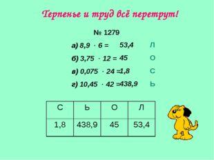 № 1279 а) 8,9  6 = б) 3,75  12 = в) 0,075  24 = г) 10,45  42 = 53,4 45 1