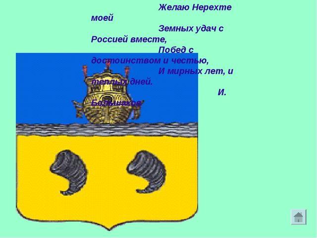 Желаю Нерехте моей Земных удач с Россией вместе, Побед с достоинством и честь...