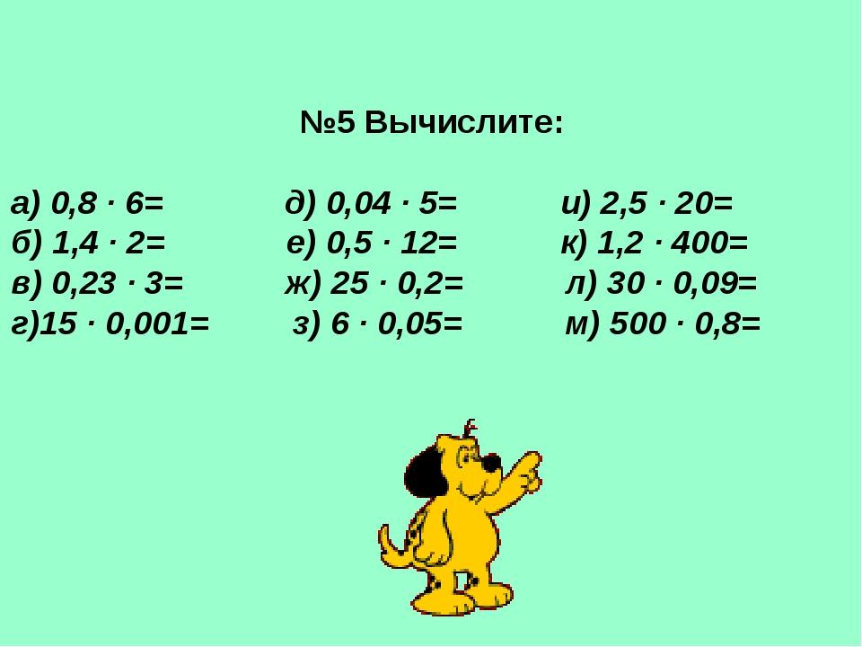 №5 Вычислите: а) 0,8 · 6= д) 0,04 · 5= и) 2,5 · 20= б) 1,4 · 2= е) 0,5 · 12=...