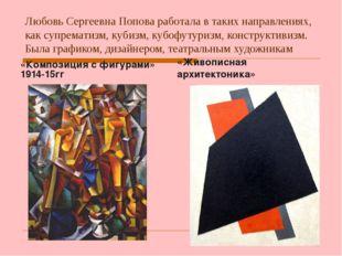 Любовь Сергеевна Попова работала в таких направлениях, как супрематизм, кубиз