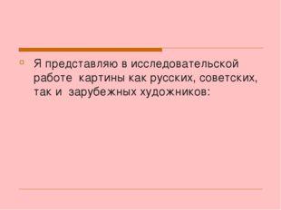 Я представляю в исследовательской работе картины как русских, советских, так