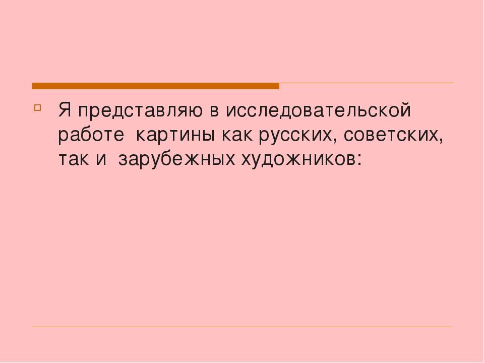 Я представляю в исследовательской работе картины как русских, советских, так...