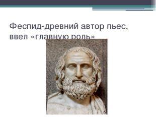 Феспид-древний автор пьес, ввел «главную роль»