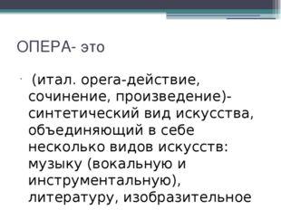 ОПЕРА- это (итал. opera-действие, сочинение, произведение)- синтетический вид