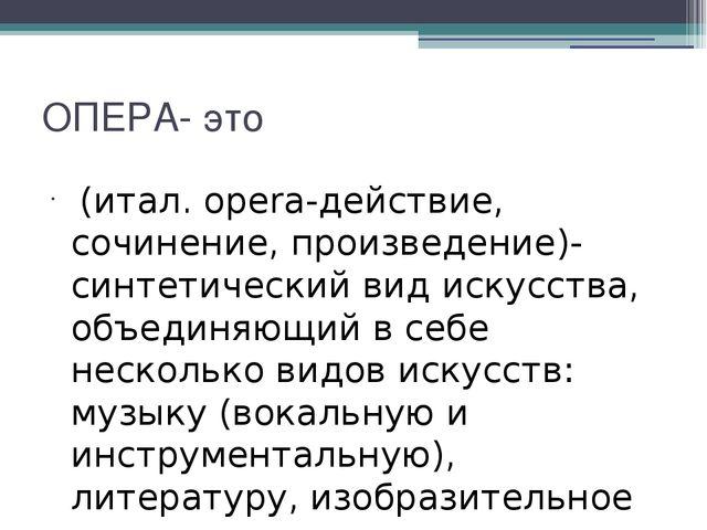 ОПЕРА- это (итал. opera-действие, сочинение, произведение)- синтетический вид...