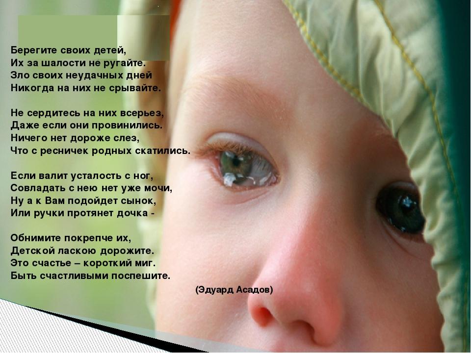 Берегите своих детей, Их за шалости не ругайте. Зло своих неудачных дней...