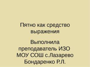 Пятно как средство выражения Выполнила преподаватель ИЗО МОУ СОШ с.Лазарево Б