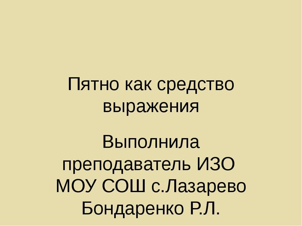 Пятно как средство выражения Выполнила преподаватель ИЗО МОУ СОШ с.Лазарево Б...