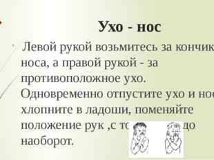 Ухо - нос Левой рукой возьмитесь за кончик носа, а правой рукой - за противоп