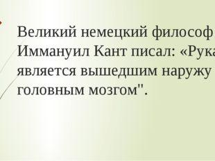 Великий немецкий философ Иммануил Кант писал: «Рука является вышедшим наружу