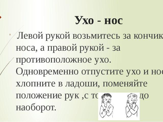 Ухо - нос Левой рукой возьмитесь за кончик носа, а правой рукой - за противоп...