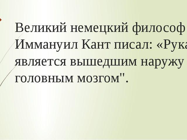 Великий немецкий философ Иммануил Кант писал: «Рука является вышедшим наружу...