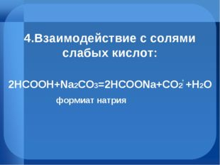 4.Взаимодействие с солями слабых кислот: 2HCOOH+Na2CO3=2HCOONa+СO2 +H2O форми