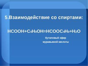 5.Взаимодействие со спиртами: HCOOH+C4H9OH=HCOOC4H9+H2O бутиловый эфир муравь