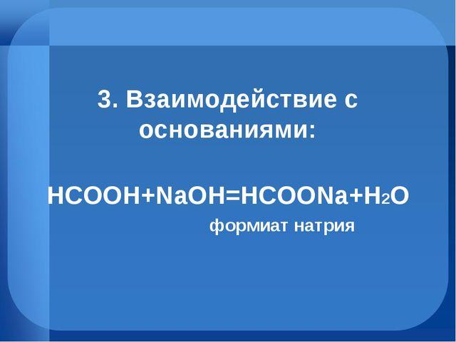 3. Взаимодействие с основаниями: HCOOH+NaOH=HCOONa+H2O формиат натрия