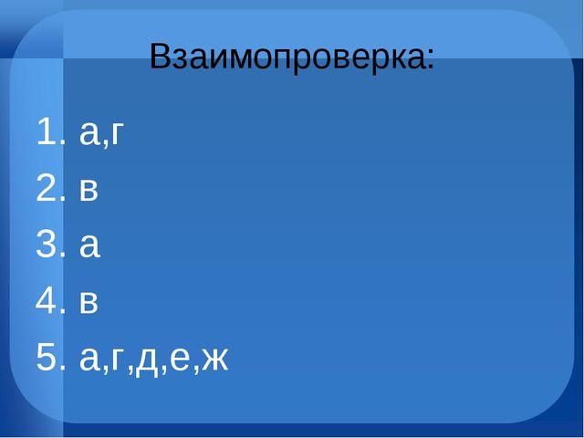Взаимопроверка: 1. а,г 2. в 3. а 4. в 5. а,г,д,е,ж