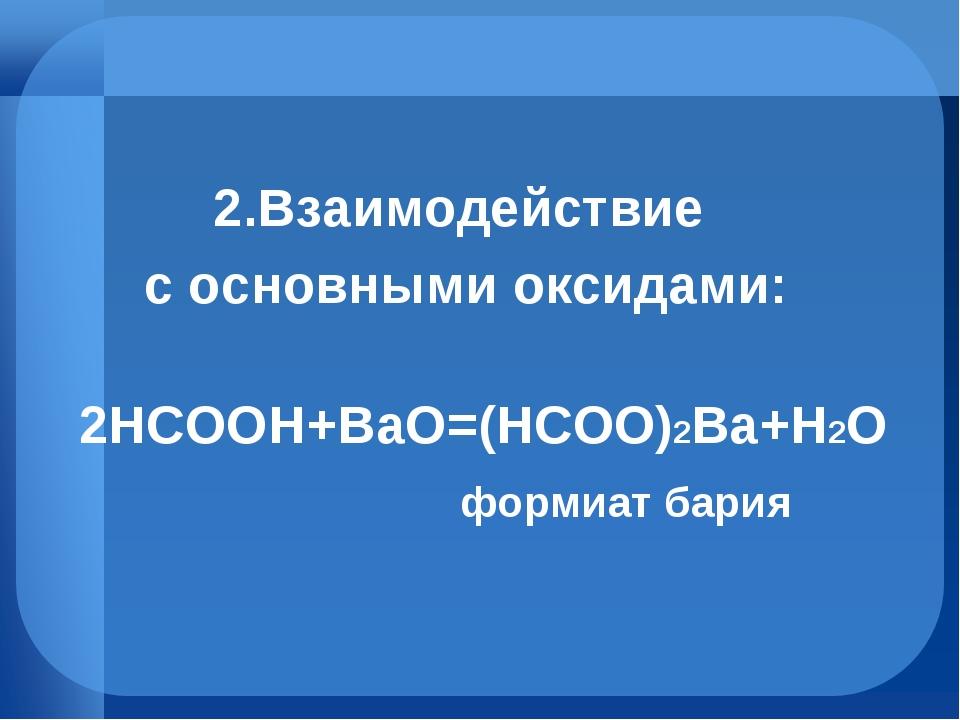 2.Взаимодействие с основными оксидами: 2HCOOH+BaO=(HCOO)2Ba+H2O формиат бария