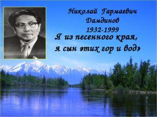 «Я из песенного края, я сын этих гор и вод» Николай Гармаевич Дамдинов 1932-1